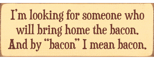 "Food & Drink Sign...I'm Looking For Someone Who Will Bring Home The Bacon. And By ""Bacon"" I Mean Bacon"