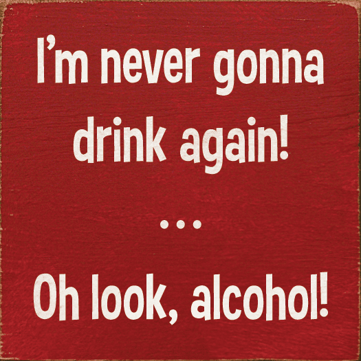 Food & Drink Sign...I'm Never Gonna Drink Again! ...Oh Look, Alcohol