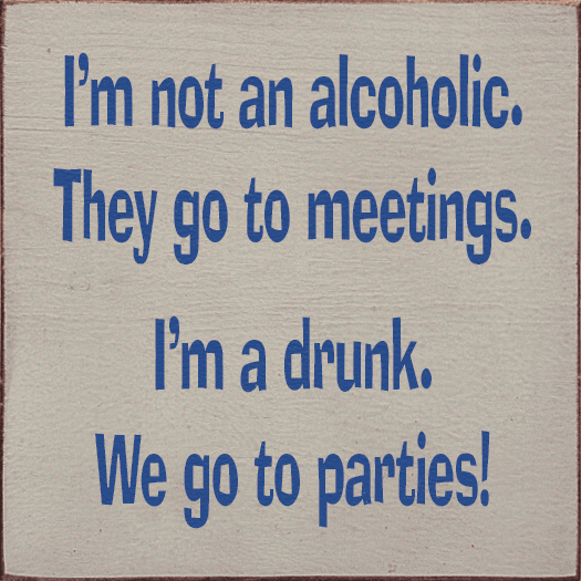 Food & Drink Sign...I'm Not An Alcoholic. They Go To Meetings. I'm A Drunk