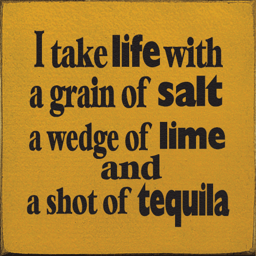 Food & Drink Sign...I Take Life With A Grain Of Salt, A Wedge Of Lime, And A Shot Of Tequila
