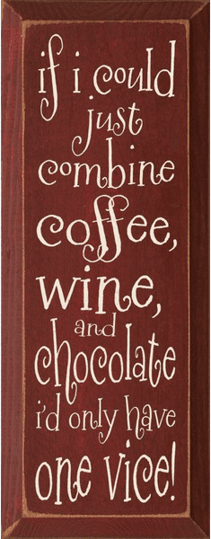 Food & Drink Sign...If I Could Just Combine Coffee, Wine, And Chocolate I'd Only Have One Vice