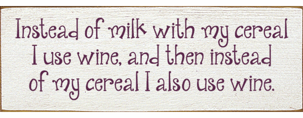 Food & Drink Sign...Instead Of Milk With My Cereal I Use Wine, And Then