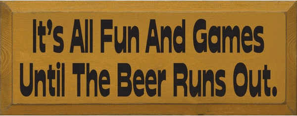 Food & Drink Sign...It's All Fun And Games Until The Beer Runs Out