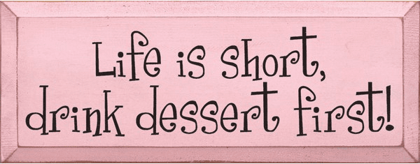 Food & Drink Sign...Life Is Short, Drink Dessert First