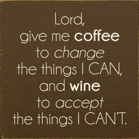 Food & Drink Sign...Lord, Give Me Coffee To Change The Things I Can, And Wine To Accept The Things I Can't