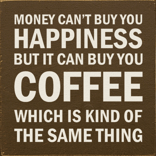Food & Drink Sign...Money Can't Buy You Happiness, But It Can Buy You Coffee