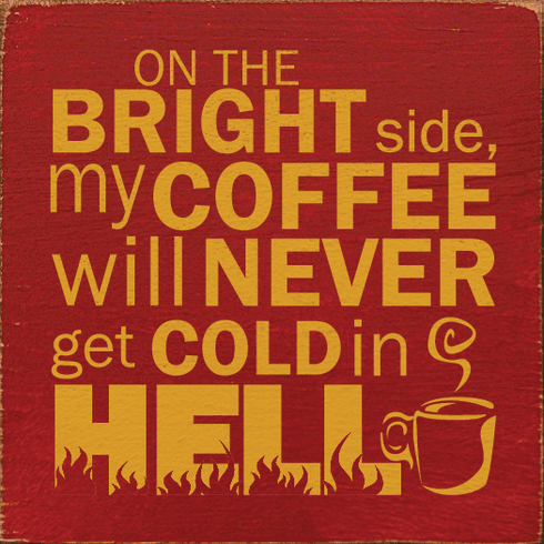 Food & Drink Sign...On The Bright Side, My Coffee Will Never Get Cold In Hell