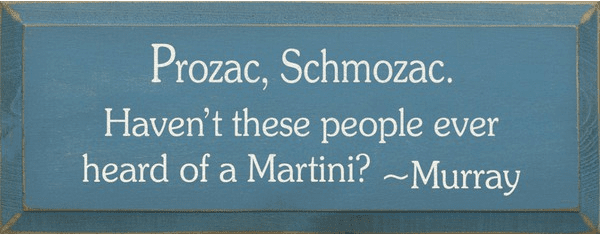 Food & Drink Sign...Prozac Schmozac. Haven't These People Ever Heard Of A Martini