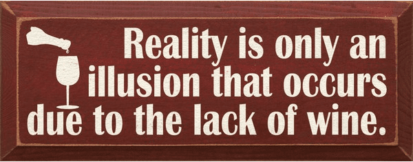 Food & Drink Sign...Reality Is Only An Illusion That Occurs Due To The Lack Of Wine