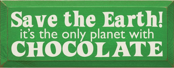 Food & Drink Sign...Save The Earth! It's The Only Planet With Chocolate