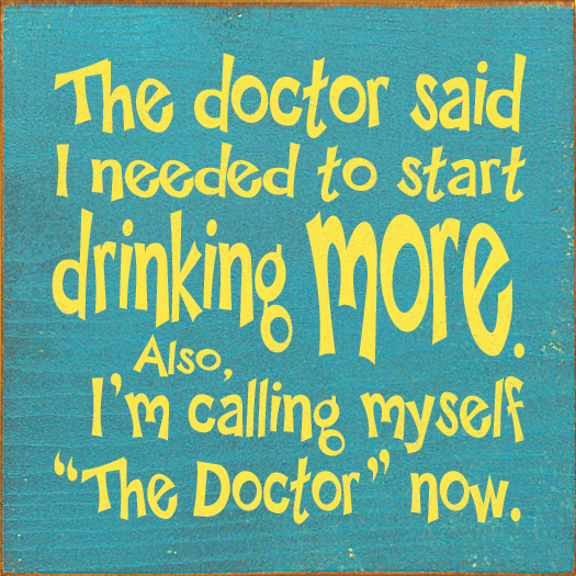 Food & Drink Sign...The Doctor Said I Needed To Start Drinking More. Also