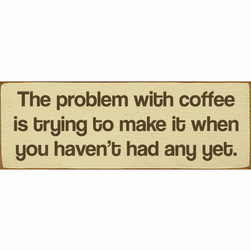 Food & Drink Sign...The Problem With Coffee Is Trying To Make It When