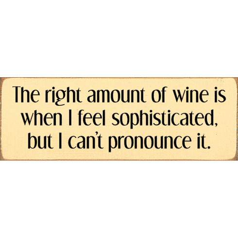 Food & Drink Sign...The Right Amount Of Wine Is When I Feel Sophisticated, But