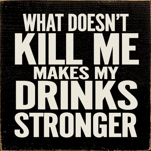 Food & Drink Sign...What Doesn't Kill Me Makes My Drinks Stronger