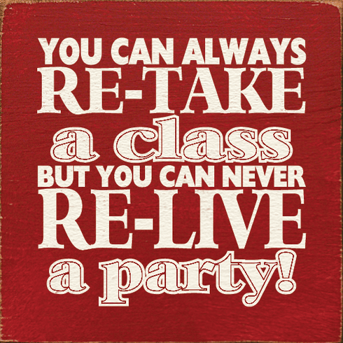 Food & Drink Sign...You Can Always Re-take A Class But You Can Never Re-live A Party