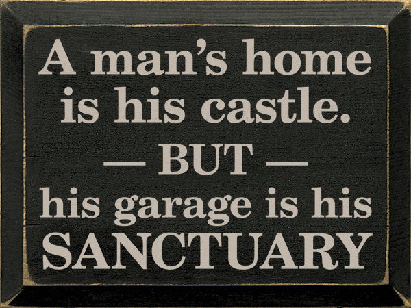 Funny Sign...A Man's Home Is His Castle. But His Garage Is His Sanctuary