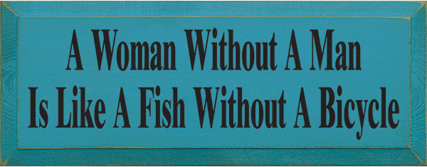 Funny Sign...A Woman Without A Man Is Like A Fish Without A Bicycle