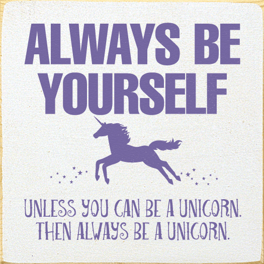 Funny Sign...Always Be Yourself. Unless You Can Be A Unicorn. Then