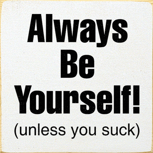 Funny Sign...Always Be Yourself! (Unless You Suck)