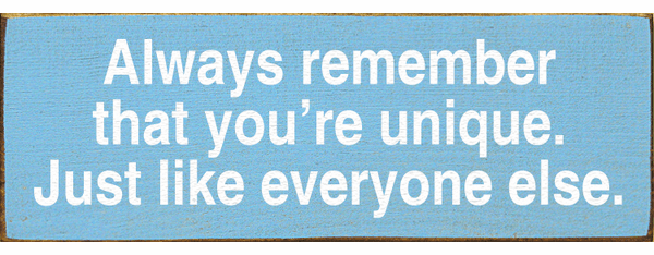 Funny Sign...Always Remember That You're Unique. Just Like Everyone Else