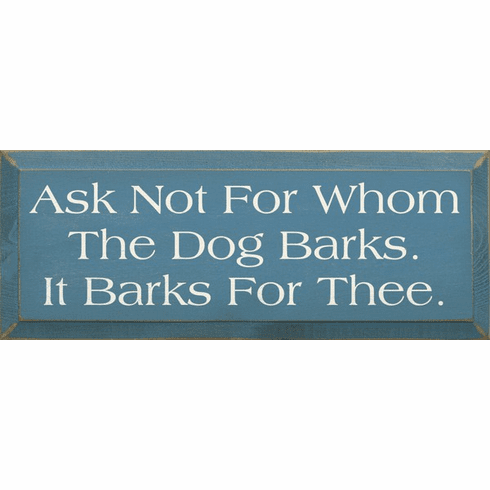 Funny Sign...Ask Not For Whom The Dog Barks. It Barks For Thee