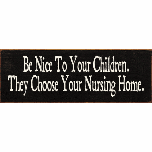 Funny Sign...Be Nice To Your Children. They Choose Your Nursing Home