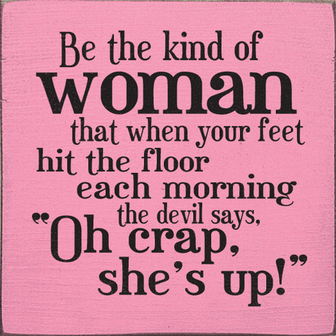 Funny Sign...Be The Kind Of Woman That When Your Feet Hit The Floor