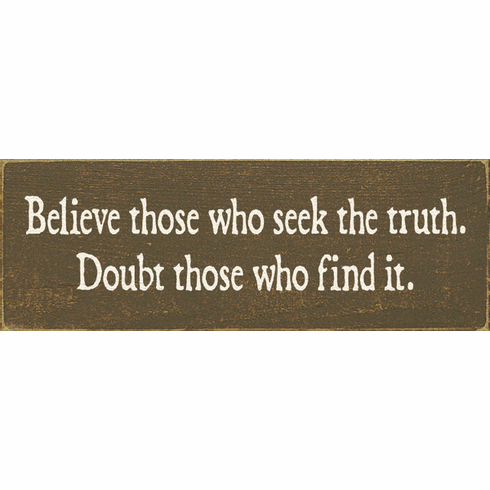 Funny Sign...Believe Those Who Seek The Truth. Doubt Those Who Find It