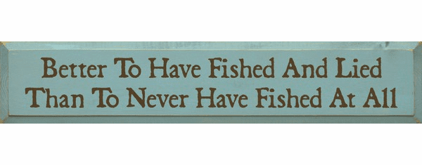 Funny Sign...Better To Have Fished And Lied Than To Never Have Fished At All
