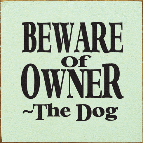 Funny Sign...Beware Of Owner ~ The Dog