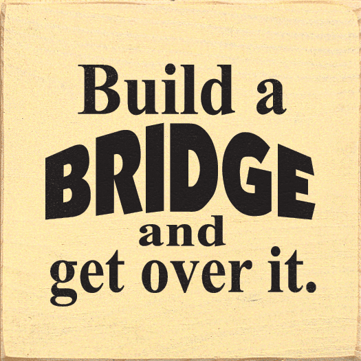 Funny Sign...Build A Bridge And Get Over It