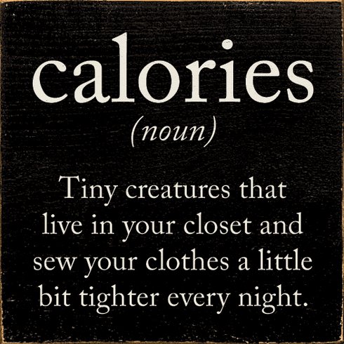 Funny Sign...Calories (Noun) Tiny Creatures That Live In Your Closet And