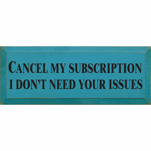 Funny Sign...Cancel My Subscription, I Don't Need Your Issues