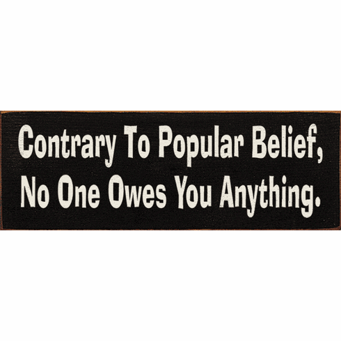 Funny Sign...Contrary To Popular Belief, No One Owes You Anything