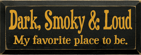 Funny Sign...Dark, Smoky & Loud - My Favorite Place To Be