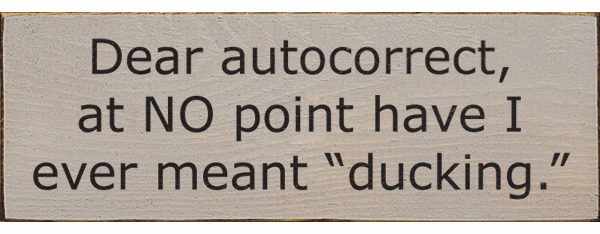 "Funny Sign...Dear Autocorrect, At No Point Have I Ever Meant ""Ducking."""
