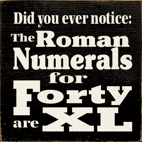 Funny Sign...Did You Ever Notice: The Roman Numerals For Forty Are XL