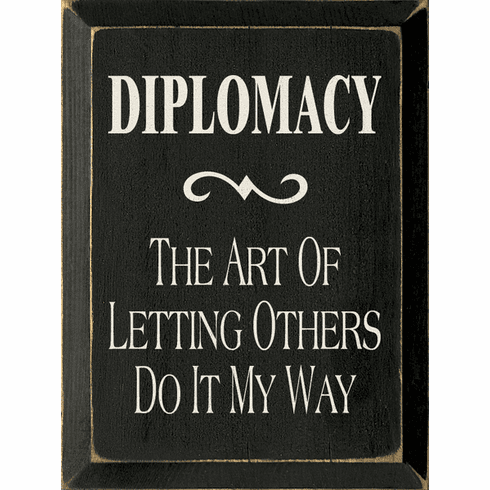Funny Sign...Diplomacy: The Art Of Letting Others Do It My Way