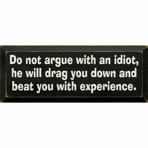 Funny Sign...Do Not Argue With An Idiot, He Will Drag You Down