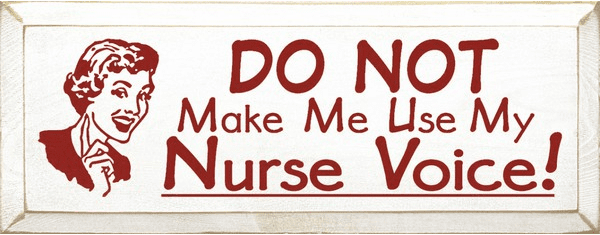 Funny Sign...Do Not Make Me Use My Nurse Voice