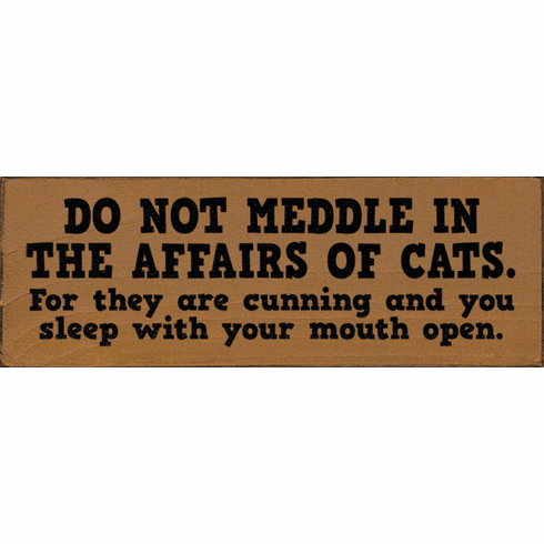 Funny Sign...Do Not Meddle In The Affairs Of Cats. For They Are Cunning