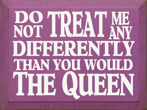 Funny Sign...Do Not Treat Me Any Differently Than You Would The Queen
