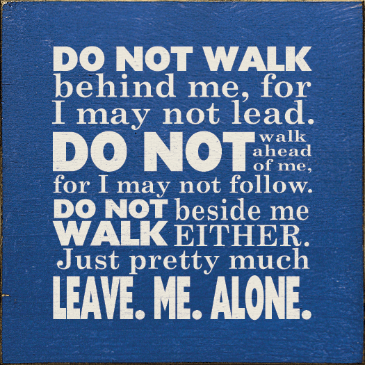 Funny Sign...Do Not Walk Behind Me, For I May Not Lead. Do Not Walk Ahead