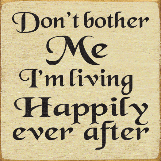 Funny Sign...Don't Bother Me, I'm Living Happily Ever After