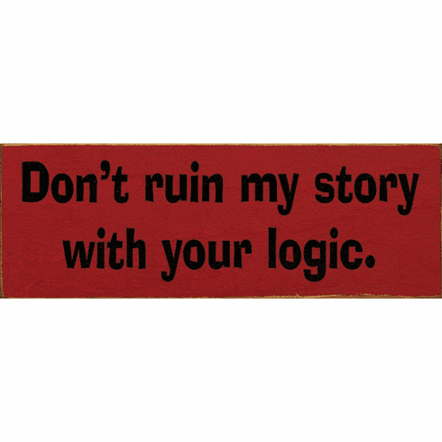 Funny Sign...Don't Ruin My Story With Your Logic
