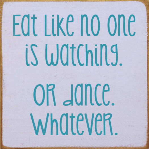 Funny Sign...Eat Like No One Is Watching. Or Dance. Whatever