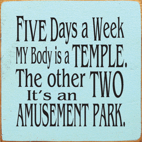 Funny Sign...Five Days A Week My Body Is A Temple. The Other Two It's An Amusement Park