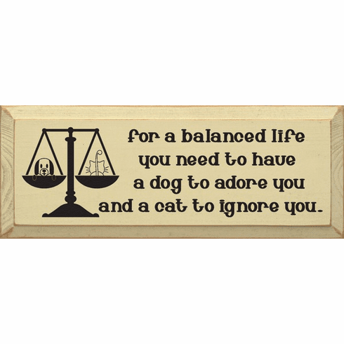 Funny Sign...For A Balanced Life You Need A Dog To Adore You And A Cat To Ignore You