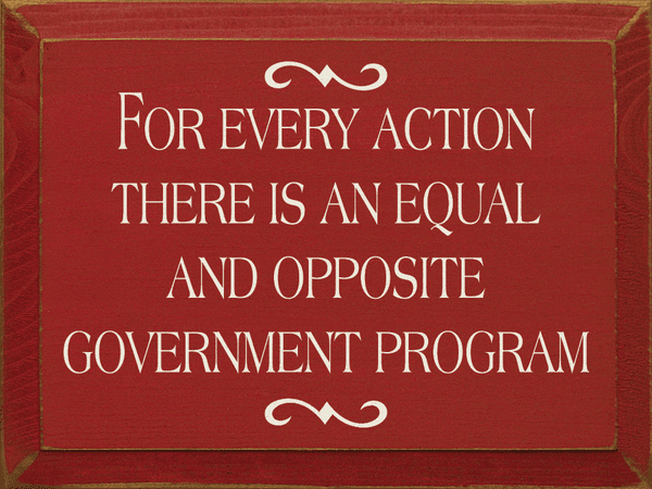 Funny Sign...For Every Action There Is An Equal And Opposite Government Program