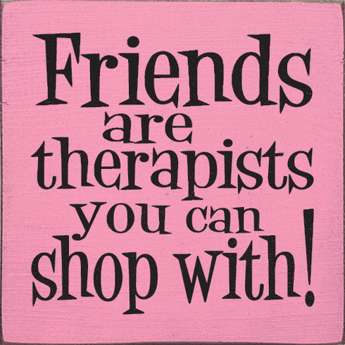 Funny Sign...Friends Are Therapists You Can Shop With